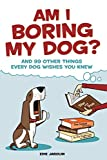 Am I Boring My Dog?: And 99 Other Things Every Dog Wishes You Knew