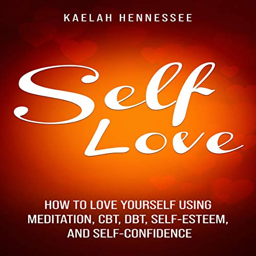 Self Love: How to Love Yourself Using Meditation, CBT, DBT, Self-Esteem, and Self-Confidence cover art