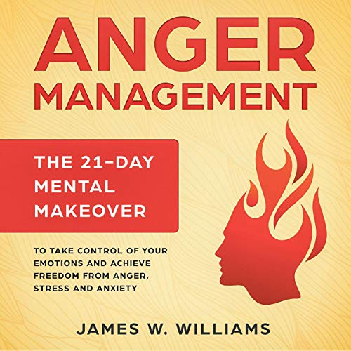 Anger Management: The 21-Day Mental Makeover to Take Control of Your Emotions and Achieve Freedom from Anger, Stress, and Anxiety cover art