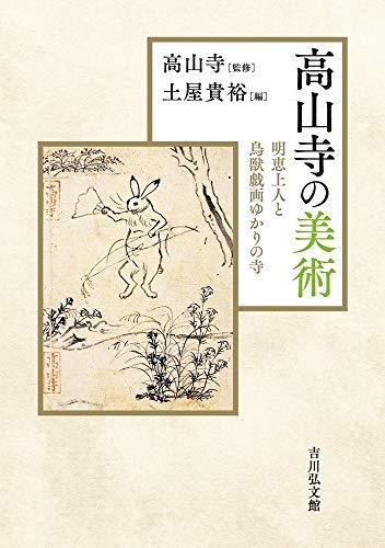 高山寺の美術: 明恵上人と鳥獣戯画ゆかりの寺 / 土屋 貴裕