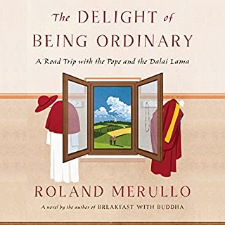 The Delight of Being Ordinary     A Road Trip with the Pope and the Dalai Lama              By:                                                                                                                                 Roland Merullo                               Narrated by:                                                                                                                                 P. J. Ochlan                      Length: 13 hrs and 22 mins     203 ratings     Overall 4.4