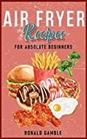 Air Fryer Recipes for absolute beginners: Healthy, Easy to Follow and Tasty Recipes for Your AirFryer. Enjoy the air fryer method Easily and Safely