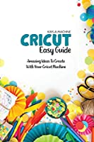 Cricut Easy Guide: Step By Step Beginners Guide To Start Practice Cricut