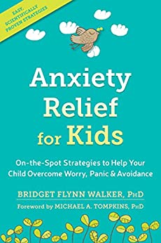 Anxiety Relief for Kids: On-the-Spot Strategies to Help Your Child Overcome Worry, Panic, and Avoidance by [Bridget Flynn Walker PhD, Michael A. Tompkins]