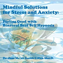 Mindful Solutions for Stress and Anxiety: Feeling Good with Binaural Beat Self Hypnosis