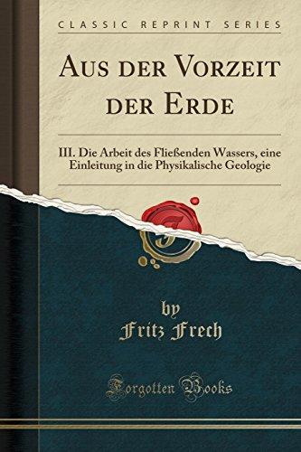 Aus der Vorzeit der Erde: III. Die Arbeit des Fließenden Wassers, eine Einleitung in die Physikalische Geologie (Classic Reprint)