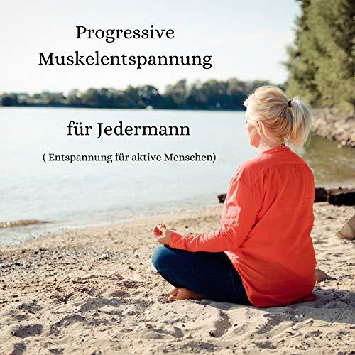 Progressive Muskelentspannung für Jedermann (Entspannung für aktive Menschen)