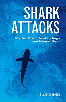 Shark Attacks: Myths, Misunderstandings and Human Fear by [Blake Chapman]