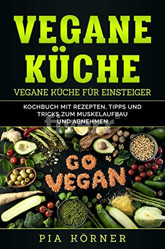 Vegane Küche: Kochbuch mit Rezepten, Tipps und Tricks zum Muskelaufbau und Abnehmen