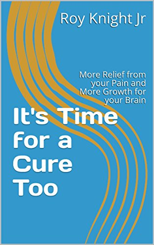 It's Time for a Cure Too: More Relief from your Pain and More Growth for your Brain (English Edition)