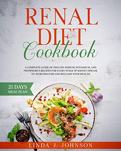 Renal Diet Cookbook : A Complete Guide of 200 Low Sodium, Potassium, and Phosphorus Recipes for Every Stage of Kidney Disease to Avoid Dialysis and Reclaim your Health. by [Linda Johnson ]