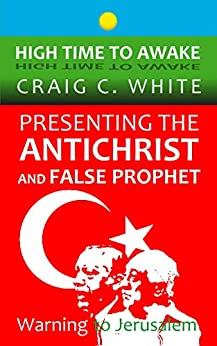 Presenting the Antichrist and False Prophet: Warning to Jerusalem (High Time to Awake Book 10) by [Craig C. White]