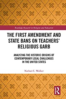 The First Amendment and State Bans on Teachers' Religious Garb: Analyzing the Historic Origins of Contemporary Legal Challenges in the United States (Routledge Research in Religion and Education)