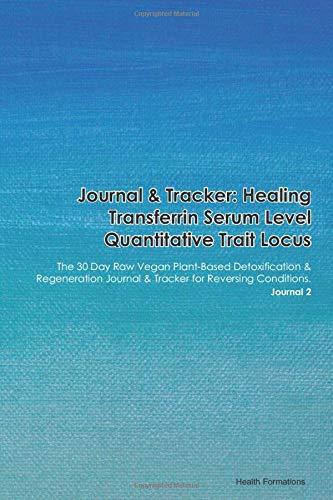 Journal & Tracker: Healing Transferrin Serum Level Quantitative Trait Locus: The 30 Day Raw Vegan Plant-Based Detoxification & Regeneration Journal & Tracker for Reversing Conditions. Journal 2