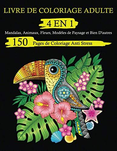 Livre de Coloriage Adulte 4 En 1: 150 Pages de Coloriage Anti Stress. Mandalas, Animaux, Fleurs, Modèles de Paysage et Bien D'autres