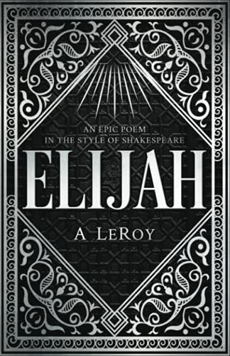 Elijah: A Fictional Reinvention of the Great Prophet's Life in a 12-Part Epic Poem (The Epics Collection)