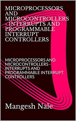 MICROPROCESSORS AND MICROCONTROLLERS - INTERRUPTS AND PROGRAMMABLE INTERRUPT CONTROLLERS: MICROPROCESSORS AND MICROCONTROLLERS - INTERRUPTS AND PROGRAMMABLE INTERRUPT CONTROLLERS (English Edition)
