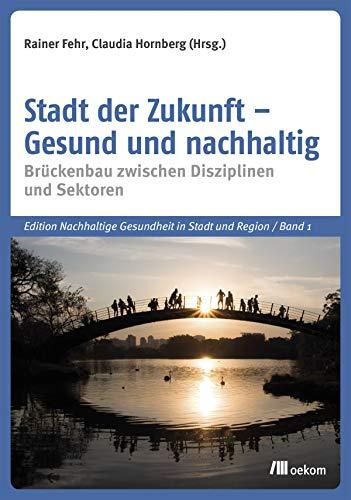 Stadt der Zukunft – Gesund und nachhaltig: Brückenbau zwischen Disziplinen und Sektoren (Edition Nachhaltige Gesundheit in Stadt und Region 1)