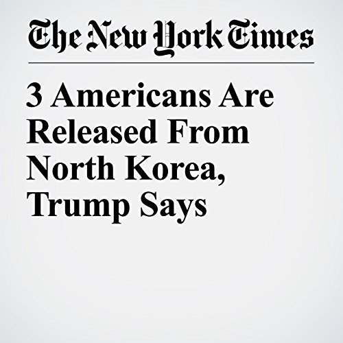 3 Americans Are Released From North Korea, Trump Says copertina