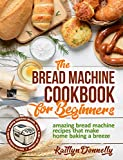 The Bread Machine Cookbook for Beginners: Amazing Bread Machine Recipes That Make Home Baking a...