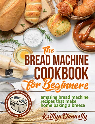 The Bread Machine Cookbook For Beginners by Kaitlyn Donnelly ebook deal