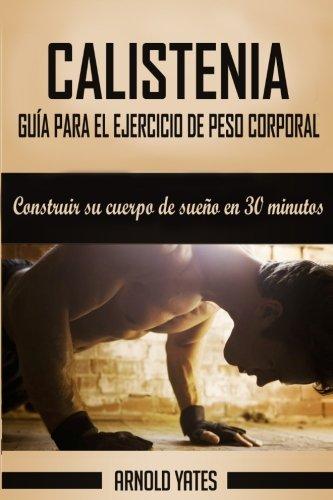 Calistenia: Completa guía de ejercicios de peso corporal, construir su cuerpo de sueño en 30 minutos: Ejercicios de peso corporal, entrenamiento de ... la fuerza peso del cuerpo (Spanish Edition)