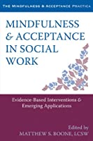 Mindfulness & Acceptance in Social Work: Evidence-Based Interventions & Emerging Applications (The Mindfulness and Acceptance Practica)