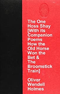 The One Hoss Shay [With its Companion Poems How the Old Horse Won the Bet & The Broomstick Train]