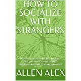 HOW TO SOCIALIZE WITH STRANGERS: Different ways to make outsiders like you and Converse with strangers without feeling awkward (English Edition)