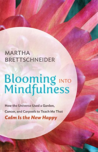 Blooming into Mindfulness: How the Universe Used a Garden, Cancer, and Carpools to Teach Me That Calm Is the New Happy (English Edition)