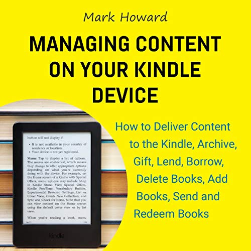 Managing Content on Your Kindle Device     How to Deliver Content to the Kindle, Archive, Gift, Lend, Borrow, Delete Books, Add Books, Send and Redeem Books              By:                                                                                                                                 Mark Howard                               Narrated by:                                                                                                                                 Doug Ehlen                      Length: 54 mins     Not rated yet     Overall 0.0