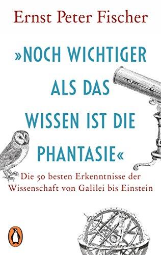 »Noch wichtiger als das Wissen ist die Phantasie«: Die 50 besten Erkenntnisse der Wissenschaft von Galilei bis Einstein