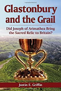 Glastonbury and the Grail: Did Joseph of Arimathea Bring the Sacred Relic to Britain?
