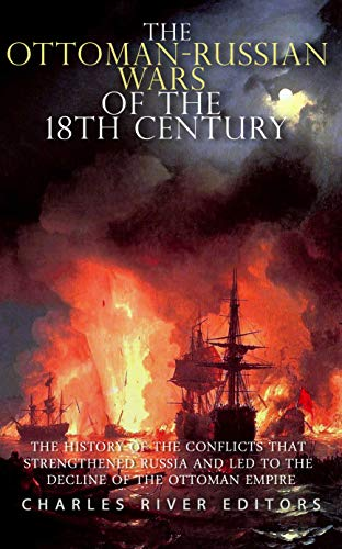 The Ottoman-Russian Wars of the 18th Century: The History of the Conflicts that Strengthened Russia and Led to the Decline of the Ottoman Empire (English Edition)