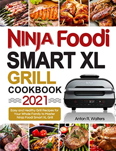 Ninja Foodi Smart XL Grill Cookbook 2021: Easy and Healthy Grill Recipes for Your Whole Family to Master Your NInja Foodi Smart XL Grill