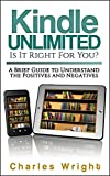 Kindle Unlimited: Is It Right For You?: A Brief  Guide to Understand the Positives and Negatives