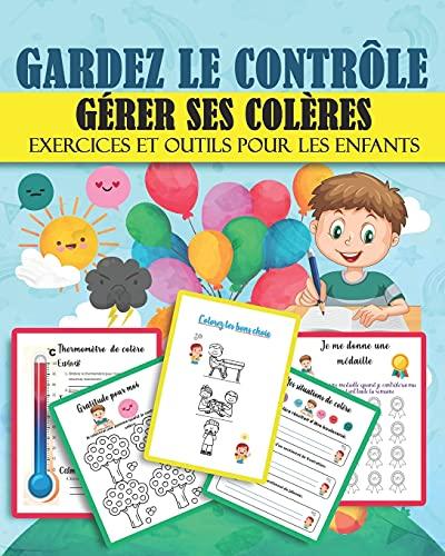 GARDEZ LE CONTRÔLE GÉRER SES COLÈRES Exercices et outils pour les enfants: Gestion de colères : Aidez votre enfant à gérer ses colères Exercices ... pour apaiser , se calmer et éviter les crises