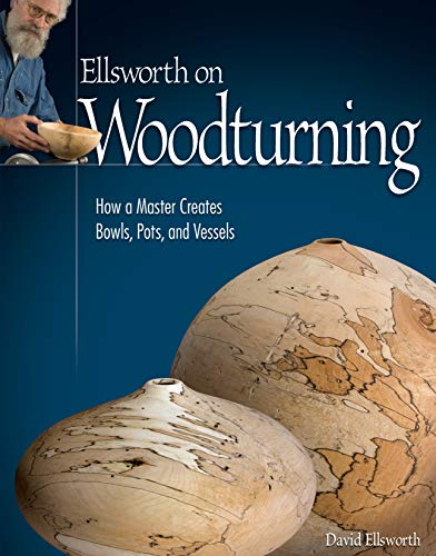 Ellsworth on Woodturning: How a Master Creates Bowls, Pots, and Vessels (Fox Chapel Publishing) Over 400 Photos, Step-by-Step Directions, Techniques, Expert Tips, and Troubleshooting for Your Lathe