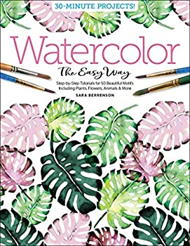 Watercolor the Easy Way  Step-by-Step Tutorials for 50 Beautiful Motifs Including Plants Flowers Animals & More