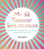 My Therapist Says...to Color: Ignore Reality and Color Over 50 Designs Because You Can't Even: 10 (Creative Coloring)