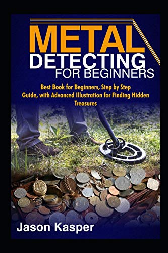 METAL DETECTING FOR BEGINNERS: Best Book for Beginners, Step by Step Guide, with Advanced Illustration for Finding Hidden Treasures