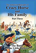 The Authorized Biography of Crazy Horse and His Family Part Three: The Battle of the Little Bighorn
