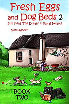 Fresh Eggs and Dog Beds 2: Still Living the Dream in Rural Ireland by [Nick Albert]