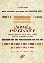 L' Armée imaginaire - Les soldats prolétaires dans les légions romaines au dernier siècle de la République de François Cadiou