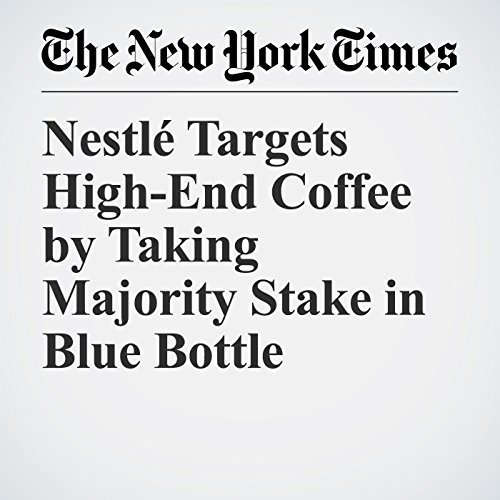 Nestlé Targets High-End Coffee by Taking Majority Stake in Blue Bottle | Michael j. De La Merced