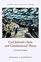 Carl Schmitt's State and Constitutional Theory: A Critical Analysis (Oxford Constitutional Theory)