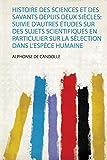Candolle, A: Histoire Des Sciences Et Des Savants Depuis Deu: Suivie D'autres Études Sur Des Sujets Scientifiques En Particulier Sur La Sélection Dans L'espèce Humaine: 1
