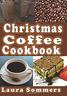 Christmas Coffee Cookbook: Recipes for Drinks and Coffee Flavored Dishes (Christmas Cookbook) (Volume 7)