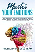 Master your Emotions: Stop Overthinking and Break Procrastination Habits by Training Emotional Resilience, Willpower and Positive Mindset. Rewire the brain to boost Self-Esteem with High-Productivity Guide