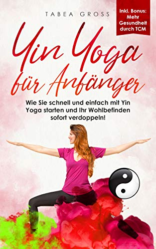 Yin Yoga für Anfänger: Wie Sie schnell und einfach mit Yin Yoga starten und Ihr Wohlbefinden sofort verdoppeln! (Traditionelle Chinesische Medizin (TCM) 1) (German Edition)